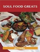 Soul Food Greats: Delicious Soul Food Recipes, The Top 100 Soul Food Recipes ebook by Franks Jo