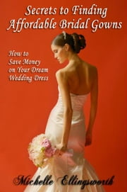 Secrets to Finding Affordable Bridal Gowns: How to Save Money on Your Dream Wedding Dress ebook by Michelle Ellingsworth