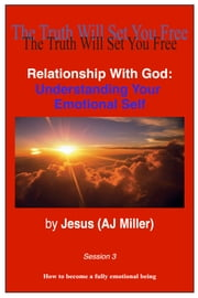 Relationship with God: Understanding Your Emotional Self Session 3 ebook by Jesus (AJ Miller)