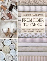 From Fiber to Fabric - The Essential Guide to Quiltmaking Textiles ebook by Harriet Hargrave