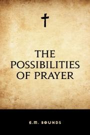 The Possibilities of Prayer ebook by E.M. Bounds