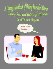A Dating Handbook of Dating Rules for Women: Dating Tips and Advice for Women in 2014 and Beyond - Crucial, Must-Know Dating Rules and Etiquette for Women ebook by Alexandra Fraser