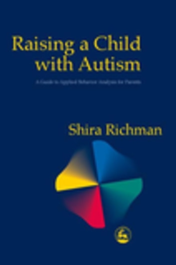 Raising a Child with Autism - A Guide to Applied Behavior Analysis for Parents eBook by Shira Richman
