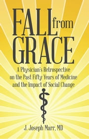 Fall from Grace - A Physician's Retrospective on the Past Fifty Years of Medicine and the Impact of Social Change ebook by J. Joseph Marr, MD