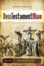 New Testament Alive: Vol. III - The Gospel of Luke ebook by Christopher P. Meade, PhD