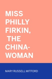 Miss Philly Firkin, The China-Woman ebook by Mary Russell Mitford