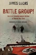 Battle Group! - German Kamfgruppen Action in World War Two ebook by James Lucas, Robert Kershaw