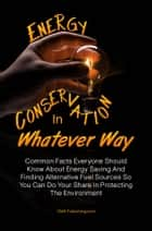 Energy Conservation In Whatever Way - Common Facts Everyone Should Know About Energy Saving And Finding Alternative Fuel Sources So You Can Do Your Share In Protecting The Environment ebook by KMS Publishing
