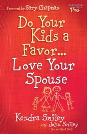 Do Your Kids a Favor...Love Your Spouse ebook by Kendra K. Smiley