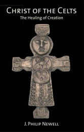 Christ of the Celts: The Healing of Creation ebook by Newell, J. Philip