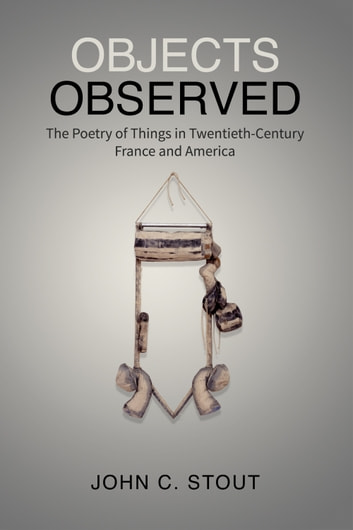 Objects Observed - The Poetry of Things in Twentieth-Century France and America ebook by John C. Stout