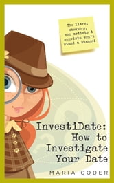 InvestiDate: How to Investigate Your Date - The Liars, Cheaters, Con Artists and Convicts Won't Stand a Chance! ebook by Maria Coder