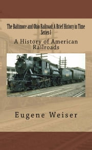 The B & O Railroad: A Brief History in Time ebook by Eugene Weiser