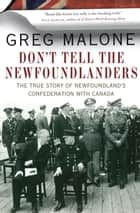 Don't Tell the Newfoundlanders - The True Story of Newfoundland's Confederation with Canada ebook by Greg Malone