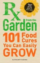 RX from the Garden - 101 Food Cures You Can Easily Grow ebook by Kathleen Barnes
