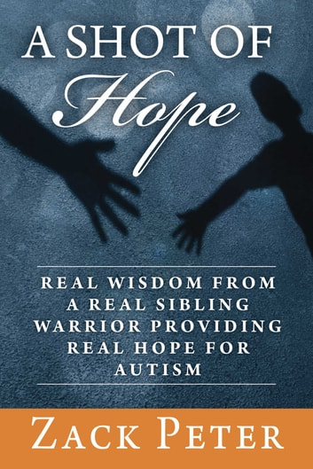 A Shot of Hope - Real Wisdom from a Real Sibling Warrior Providing Real Hope for Autism ebook by Zack Peter