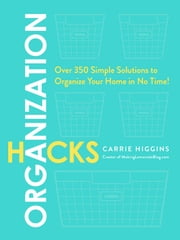 Organization Hacks - Over 350 Simple Solutions to Organize Your Home in No Time! ebook by Carrie Higgins