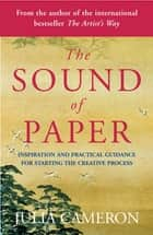 The Sound of Paper - Inspiration and Practical Guidance for Starting the Creative Process ebook by Julia Cameron