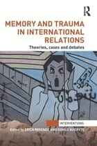 Memory and Trauma in International Relations - Theories, Cases and Debates ebook by Erica Resende, Dovile Budryte