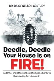Deedle, Deedle Your House Is on Fire! - And Other Short Stories About Childhood Adventures ebook by Dr. Daisy Nelson Century, John Jenkins Jr.
