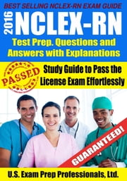 2016 NCLEX-RN Test Prep Questions and Answers with Explanations: Study Guide to Pass the License Exam Effortlessly ebook by U.S. Exam Prep. Professionals, Ltd.