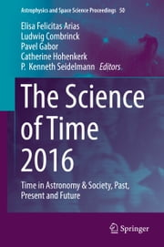 The Science of Time 2016 - Time in Astronomy & Society, Past, Present and Future ebook by Ludwig Combrinck, P.  Kenneth Seidelmann, Catherine Hohenkerk,...