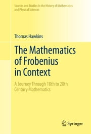 The Mathematics of Frobenius in Context - A Journey Through 18th to 20th Century Mathematics ebook by Thomas Hawkins