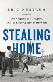 Stealing Home - Los Angeles, the Dodgers, and the Lives Caught in Between ebook by Eric Nusbaum