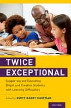 Twice Exceptional - Supporting and Educating Bright and Creative Students with Learning Difficulties eBook by Scott Barry Kaufman