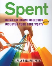 Spent - Break the Buying Obsession and Discover Your True Worth ebook by Sally Palaian, Ph.D.