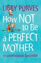 How Not to Be a Perfect Mother ebook by Libby Purves