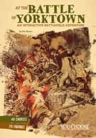 At the Battle of Yorktown: An Interactive Battlefield Adventure ebook by Eric Mark Braun