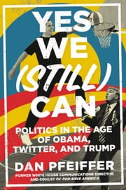 Yes We (Still) Can - Politics in the Age of Obama, Twitter, and Trump ebook by Dan Pfeiffer