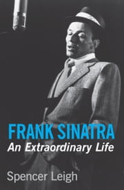 Frank Sinatra - An Extraordinary Life ebook by Spencer Leigh