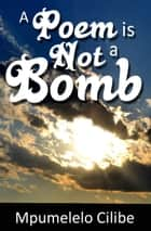A Poem is Not a Bomb ebook by Mpumelelo Cilibe
