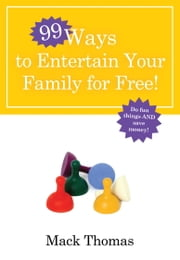 99 Ways to Entertain Your Family for Free! - Do Fun Things and Save Money! ebook by Mack Thomas