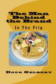 The Man Behind The Brand: In The Frig ebook by Doug Gelbert