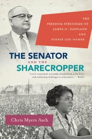The Senator and the Sharecropper - The Freedom Struggles of James O. Eastland and Fannie Lou Hamer ebook by Chris Myers Asch
