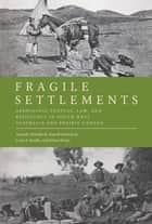 Fragile Settlements - Aboriginal Peoples, Law, and Resistance in South-West Australia and Prairie Canada ebook by Amanda Nettelbeck, Russell Smandych, Louis A. Knafla,...