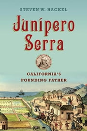 Junipero Serra - California's Founding Father ebook by Steven W. Hackel