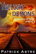 Twilight of Demons (The Remnants of War Series, Book 4) eBook by Patrick Astre