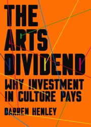 Arts Dividend - Why Investment in Culture Pays ebook by Darren Henley