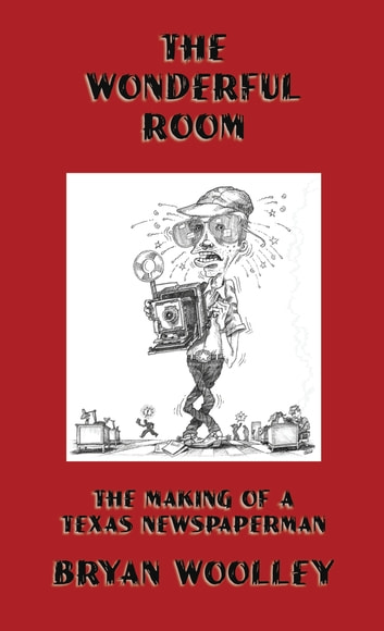 The Wonderful Room: The Making of a Texas Newspaperman ebook by Bryan Woolley