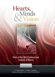 Hearts, Minds & Vision - Roots of the Libin Cardiovascular Institute of Alberta ebook by John Cairns,D. George Wyse,J. Robert Lampard,Barbara Kermode-Scott