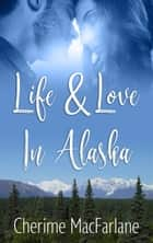 Life and Love in Alaska ebook by Cherime MacFarlane