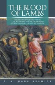 THE BLOOD OF LAMBS - THE LIFE AND LOVES OF SAINT STEPHEN—THE BEAUTIFUL MICHAl—HIS TWO BROTHERS & THE INCOMPARABLE—ACACIUS BEN XANTHINE ebook by F. V. HANK HELMICK