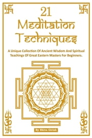 21 Meditation Techniques: A Unique Collection Of Ancient Wisdom And Spiritual Teachings Of Great Eastern Masters For Beginners ebook by Shiva Girish