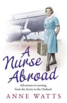 A Nurse Abroad - Adventures in nursing, from the Arctic to the Outback ebook by Anne Watts