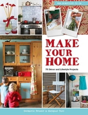 Make Your Home – 75 Décor and Lifestyle Projects ebook by Germarie Bruwer,Margaux Tait
