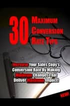 30 Maximum Conversion Rate Tips - Increase Your Sales Copy's Conversion Rate By Making Minimum Changes That Deliver Maximum Impact ebook by Thrive Learning Institute